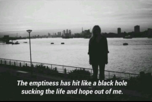 Life, Black, and Hope: The emptiness has hit like a black hole  sucking the life and hope out of me.