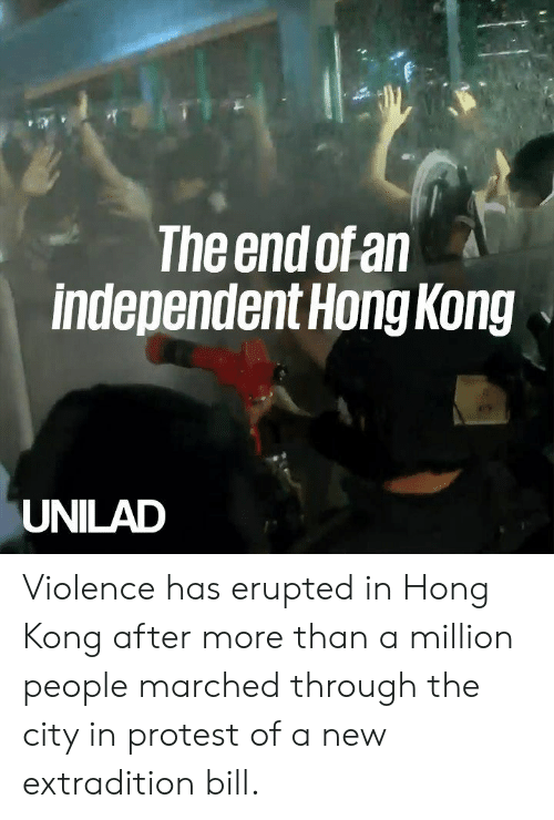 Dank, Protest, and Hong Kong: The end of an  independent Hong Kong  UNILAD Violence has erupted in Hong Kong after more than a million people marched through the city in protest of a new extradition bill.