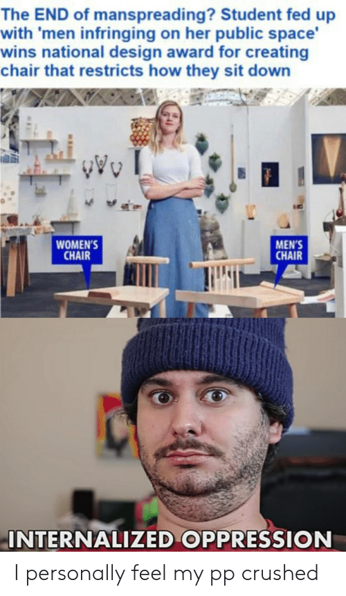Reddit, Space, and Chair: The END of manspreading? Student fed up  with 'men infringing on her public space'  wins national design award for creating  chair that restricts how they sit down  WOMEN'S  CHAIR  MEN'S  CHAIR  INTERNALIZED OPPRESSION I personally feel my pp crushed