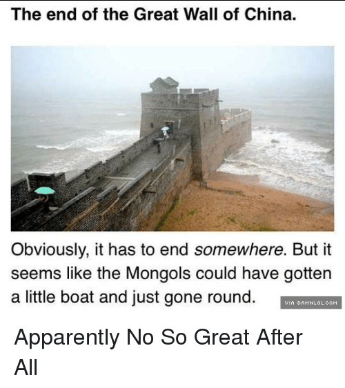Apparently, Memes, and China: The end of the Great Wall of China.  Obviously, it has to end somewhere. But it  seems like the Mongols could have gottern  a little boat and just gone round. Apparently No So Great After All