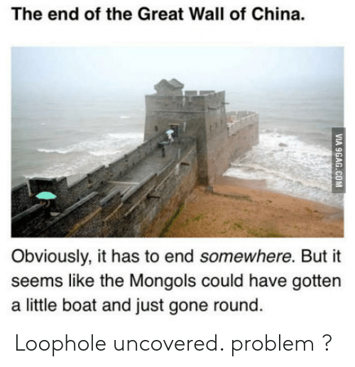 China, Boat, and Great Wall of China: The end of the Great Wall of China.  Obviously, it has to end somewhere. But it  seems like the Mongols could have gotten  a little boat and just gone round Loophole uncovered. problem ?