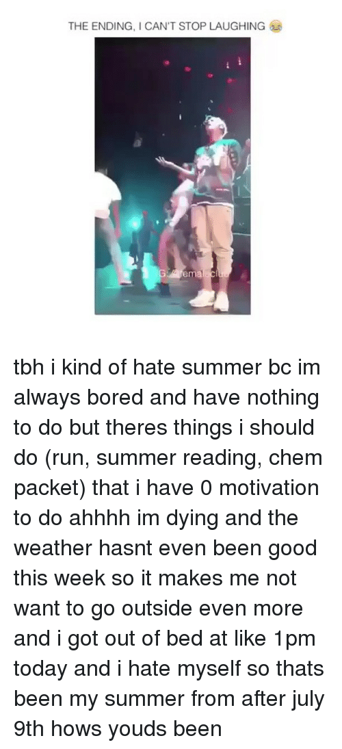 Bored, Memes, and Run: THE ENDING, I CAN'T STOP LAUGHING tbh i kind of hate summer bc im always bored and have nothing to do but theres things i should do (run, summer reading, chem packet) that i have 0 motivation to do ahhhh im dying and the weather hasnt even been good this week so it makes me not want to go outside even more and i got out of bed at like 1pm today and i hate myself so thats been my summer from after july 9th hows youds been