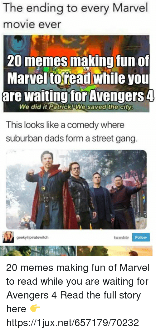 Memes, Gang, and Avengers: The ending to every Marvel  movie ever  20 memes making fun of  Marvel toread while you  are waiting for Avengers 4  We did it Patrick! We  saved the  city  This looks like a comedy where  suburban dads form a street gang.  Follow 20 memes making fun of Marvel to read while you are waiting for Avengers 4 Read the full story here 👉 https://1jux.net/657179/70232