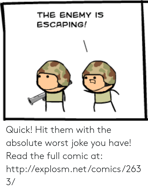 Dank, Http, and Comics: THE ENEMY IS  ESCAPING! Quick! Hit them with the absolute worst joke you have!  Read the full comic at: http://explosm.net/comics/2633/
