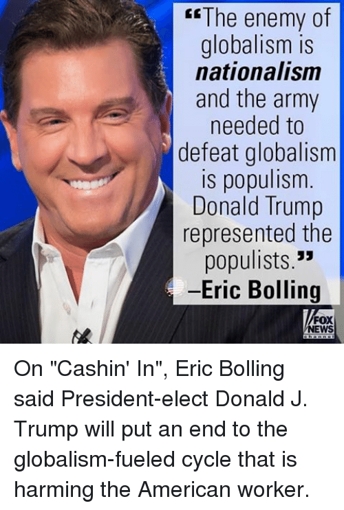 """Donald Trump, Memes, and Army: The enemy of  globalism is  nationalism  and the army  needed to  defeat globalism  is populism  Donald Trump  represented the  populists.""""  -Eric Bolling  FOX  NEWS On """"Cashin' In"""", Eric Bolling said President-elect Donald J. Trump will put an end to the globalism-fueled cycle that is harming the American worker."""