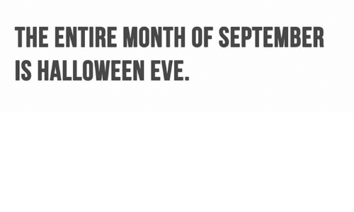 Halloween, Memes, and 🤖: THE ENTIRE MONTH OF SEPTEMBER  IS HALLOWEEN EVE