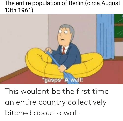 Time, Berlin, and August: The entire population of Berlin (circa August  13th 1961])  gasps A wall! This wouldnt be the first time an entire country collectively bitched about a wall.