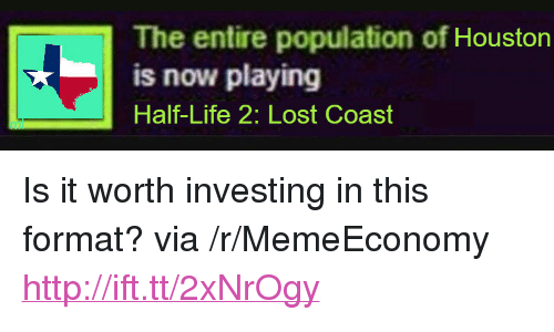 "Life, Lost, and Houston: The entire population of Houston  is now playing  Half-Life 2: Lost Coast <p>Is it worth investing in this format? via /r/MemeEconomy <a href=""http://ift.tt/2xNrOgy"">http://ift.tt/2xNrOgy</a></p>"
