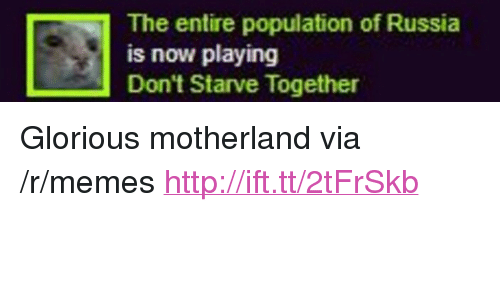 """Memes, Http, and Russia: The entire population of Russia  is now playing  Don't Starve Together <p>Glorious motherland via /r/memes <a href=""""http://ift.tt/2tFrSkb"""">http://ift.tt/2tFrSkb</a></p>"""