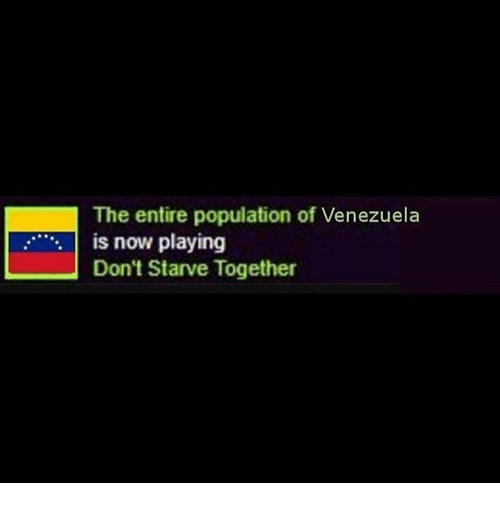 Venezuela, Now, and Together: The entire population of Venezuela  is now playing  Don't Starve Together