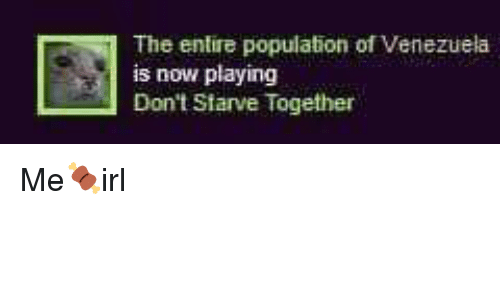 Venezuela, Now, and Together: The entire population of Venezuela  is now playing  Don't Starve Together Me🍖irl