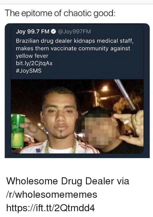 Community, Drug Dealer, and Good: The epitome of chaotic good  Joy 99.7 FM @Joy997FM  Brazilian drug dealer kidnaps medical staff,  makes them vaccinate community against  yellow fever  bit.ly/2CjtqAx  Wholesome Drug Dealer via /r/wholesomememes https://ift.tt/2Qtmdd4