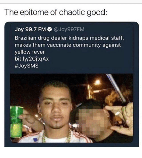 Community, Drug Dealer, and Good: The epitome of chaotic good:  Joy 99.7 FM  @Joy997FM  Brazilian drug dealer kidnaps medical staff,  makes them vaccinate community against  yellow fever  bit.ly/2CjtqAx