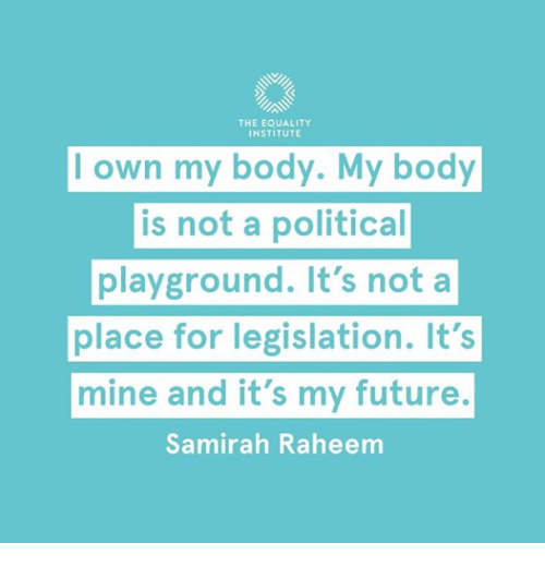 Future, Mine, and Own: THE EQUALITY  INSTITUTE  l own my body. My body  is not a political  playground. It's nota  place for legislation. It's  mine and it's my future.  Samirah Raheem