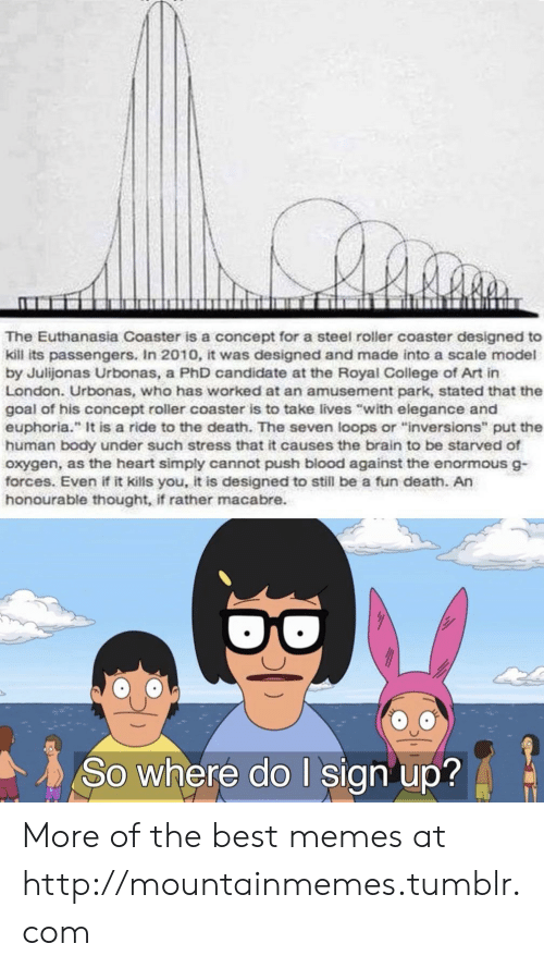 """College, Memes, and Tumblr: The Euthanasia Coaster is a concept for a steel roller coaster designed to  kill its passengers. In 2010, it was designed and made into a scale model  by Julijonas Urbonas, a PhD candidate at the Royal College of Art in  London. Urbonas, who has worked at an amusement park, stated that the  goal of his concept roller coaster is to take lives """"with elegance and  euphoria."""" It is a ride to the death. The seven loops or """"inversions"""" put the  human body under such stress that it causes the brain to be starved of  oxygen, as the heart simply cannot push blood against the enormous g-  forces. Even if it kills you, it is designed to still be a fun death. An  honourable thought, if rather macabre.  So where do I sign up? More of the best memes at http://mountainmemes.tumblr.com"""
