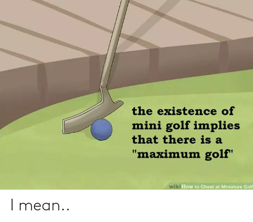 """Golf, How To, and Mean: the existence of  mini golf implies  that there is a  """"maximum golf""""  wiki How to Cheat at Miniature Golf I mean.."""