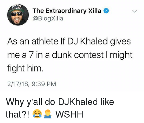 DJ Khaled, Dunk, and Memes: The Extraordinary Xilla  @BlogXilla  As an athlete If DJ Khaled gives  me a 7 in a dunk contest I might  fight him  2/17/18, 9:39 PM Why y'all do DJKhaled like that?! 😂🤷‍♂️ WSHH