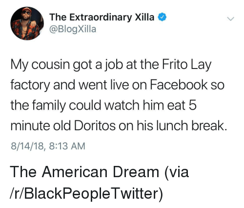 Blackpeopletwitter, Facebook, and Family: The Extraordinary Xilla  @BlogXilla  My cousin got a job at the Frito Lay  factory and went live on Facebook so  the family could watch him eat 5  minute old Doritos on his lunch break.  8/14/18, 8:13 AM The American Dream (via /r/BlackPeopleTwitter)