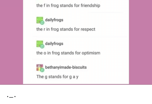 Respect, Tumblr, and Friendship: the f in frog stands for friendship  dailyfrogs  the r in frog stands for respect  dailyfrogs  the o in frog stands for optimism  bethanyimade-biscuits  The g stands for gay ._.