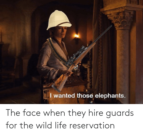 Life, Wild, and Face: The face when they hire guards for the wild life reservation