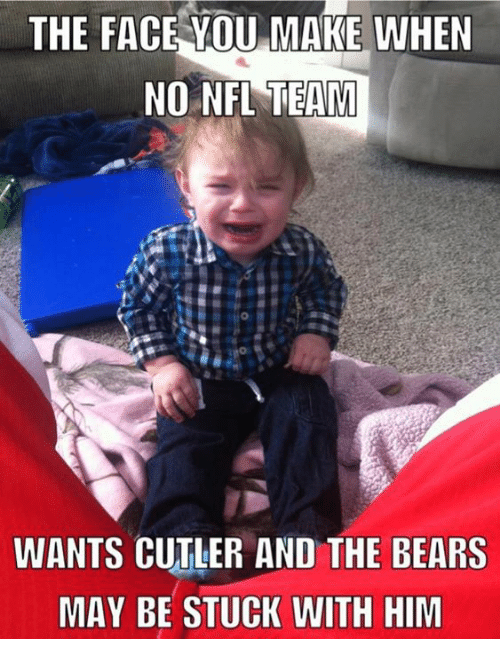 Nfl, Bears, and Nfl Teams: THE FACE YOU MAKE WHEN  NO NFL TEAM  WANTS CUTLER AND THE BEARS  MAY BE STUCK WITH HIM