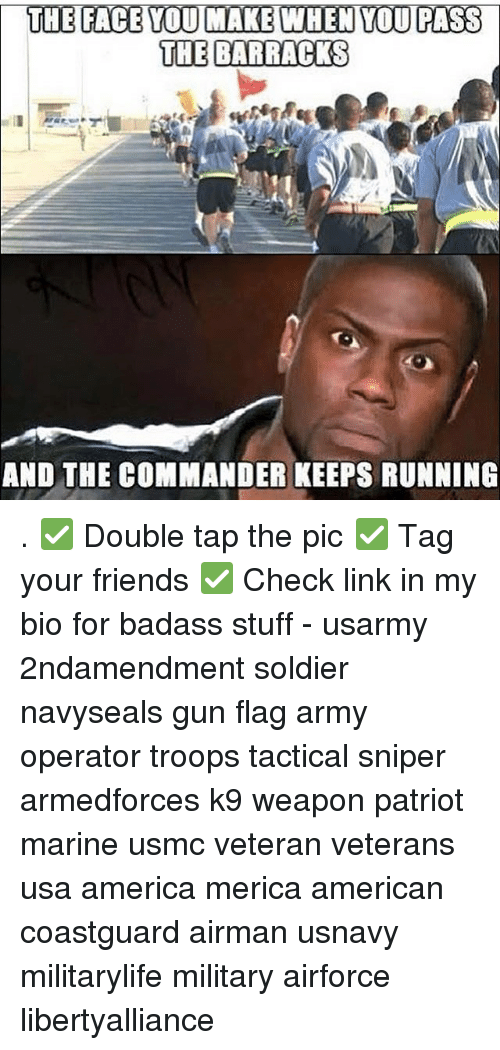 Memes, 🤖, and Mariners: THE FACE YOU MAKE WHEN YOU PASS  THE BARRACKS  AND THE COMMANDER KEEPS RUNNING . ✅ Double tap the pic ✅ Tag your friends ✅ Check link in my bio for badass stuff - usarmy 2ndamendment soldier navyseals gun flag army operator troops tactical sniper armedforces k9 weapon patriot marine usmc veteran veterans usa america merica american coastguard airman usnavy militarylife military airforce libertyalliance