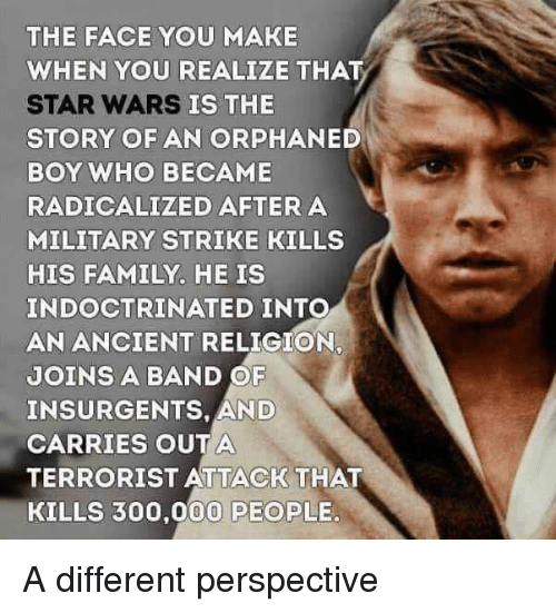 Family, Funny, and Star Wars: THE FACE YOU MAKE  WHEN YOU REALIZE THAT  STAR WARS  STORY OF AN ORPHANED  BOY WHO BECAME  RADICALIZED AFTERA  MILITARY STRIKE KILLS  HIS FAMILY. HE IS  INDOCTRINATED INTO  AN ANCIENT RELIGION,  JOINS A BAND OF  INSURGENTS, AND  CARRIES OUTA  TERRORIST ATTACK THAT  KILLS 300,000 PEOPLE.  IS THE A different perspective