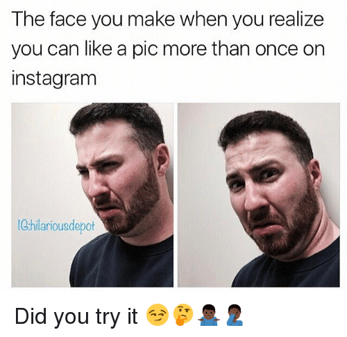 the face you make when you realize you can like 14776743 the face you make when you realize you can like a pic more than once