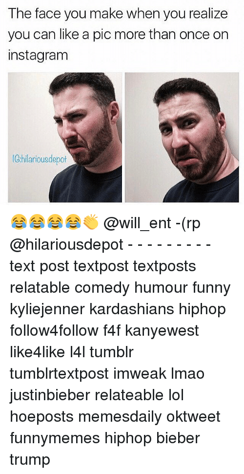 Funny, Instagram, and Kardashians: The face you make when you realize  you can like a pic more than once on  instagram  hilarious depot 😂😂😂😂👏 @will_ent -(rp @hilariousdepot - - - - - - - - - text post textpost textposts relatable comedy humour funny kyliejenner kardashians hiphop follow4follow f4f kanyewest like4like l4l tumblr tumblrtextpost imweak lmao justinbieber relateable lol hoeposts memesdaily oktweet funnymemes hiphop bieber trump