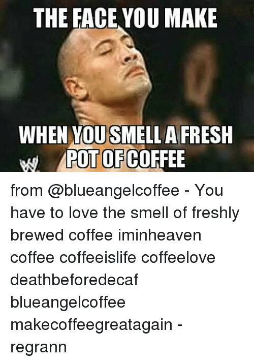 The Face You Make When You Smell A Fresh Pot Of Coffee From You