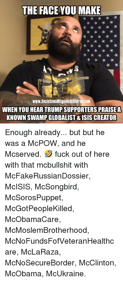 Memes, Fuck, and Trump: THE FACE YOU MAKE  www.UncleSamsMisguidedchildren.com  WHEN YOU HEAR TRUMP SUPPORTERS PRAISEA  KNOWN SWAMP GLOBALIST & ISISCREATOR Enough already... but but he was a McPOW, and he Mcserved. 🤣 fuck out of here with that mcbullshit with McFakeRussianDossier, McISIS, McSongbird, McSorosPuppet, McGotPeopleKilled, McObamaCare, McMoslemBrotherhood, McNoFundsFofVeteranHealthcare, McLaRaza, McNoSecureBorder, McClinton, McObama, McUkraine.