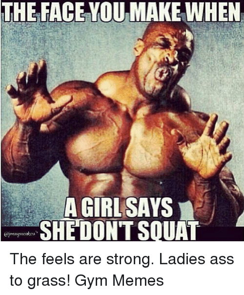 Gym, Memes, and Girl: THE FACE YOUMAKE WHEN  A GIRL SAYS  SHE DON'T SQUAT The feels are strong. Ladies ass to grass!  Gym Memes