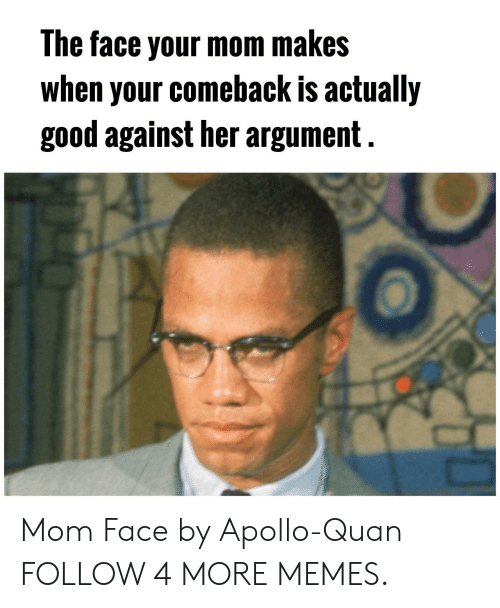Dank, Memes, and Target: The face your mom makes  when your comeback is actually  good against her argument Mom Face by Apollo-Quan FOLLOW 4 MORE MEMES.