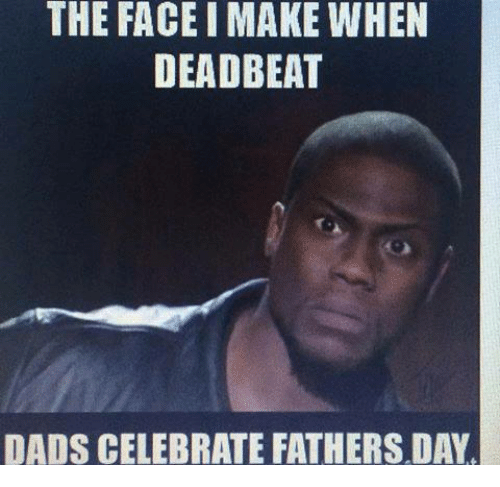 Fathers Day, Memes, and 🤖: THE FACEIMAKE WHEN  DEADBEAT  DADS CELEBRATE FATHERS DAY