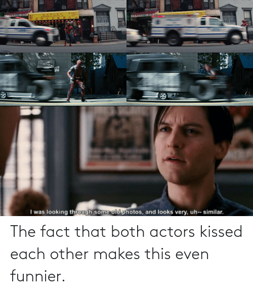 This, Funnier, and Actors: The fact that both actors kissed each other makes this even funnier.