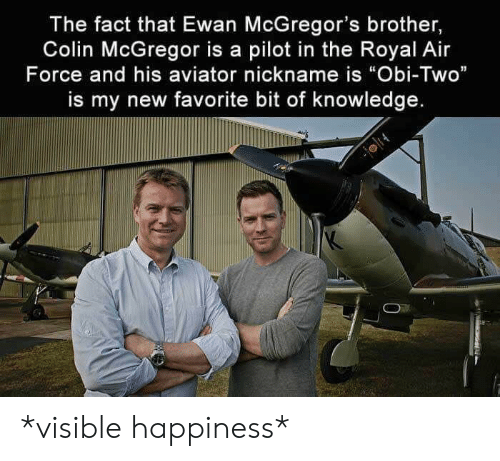 "Air Force, Happiness, and Knowledge: The fact that Ewan McGregor's brother,  Colin McGregor is a pilot in the Royal Air  Force and his aviator nickname is ""Obi-Two""  is my new favorite bit of knowledge. *visible happiness*"