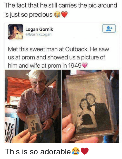 Memes, Precious, and Saw: The fact that he still carries the pic around  is just so precious  Logan Gornik  @GornikLogan  Met this sweet man at Outback. He saw  us at prom and showed us a picture of  him and wife at prom in 1949 This is so adorable😂❤️