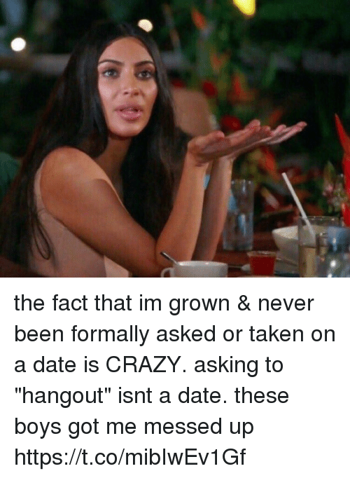 """Crazy, Taken, and Date: the fact that im grown & never been formally asked or taken on a date is CRAZY. asking to """"hangout"""" isnt a date. these boys got me messed up https://t.co/mibIwEv1Gf"""