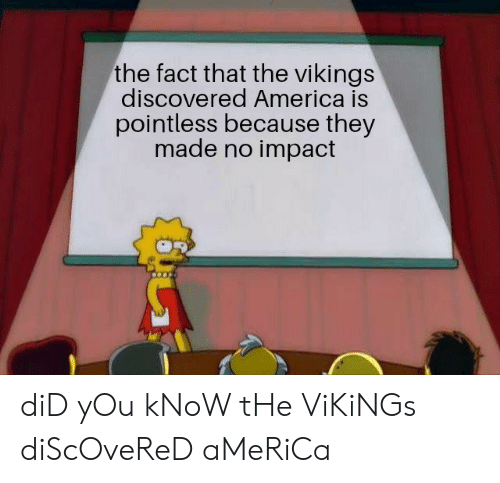 America, History, and Vikings: the fact that the vikings  discovered America is  pointless because they  made no impact diD yOu kNoW tHe ViKiNGs diScOveReD aMeRiCa