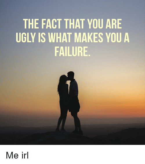 The FACT THAT YOU ARE UGLY IS WHAT MAKES YOU a FAILURE