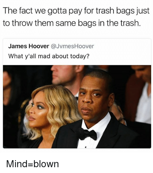Facts, Memes, and Trash: The fact we gotta pay for trash bags just  to throw them same bags in the trash.  James Hoover @JvmesHoover  What y'all mad about today? Mind=blown