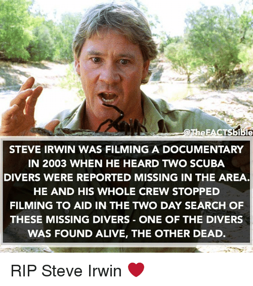 Alive, Memes, and Steve Irwin: The FACTSBible  STEVE IRWIN WAS FILMING A DOCUMENTARY  IN 2003 WHEN HE HEARD TWO SCUBA  DIVERS WERE REPORTED MISSING IN THE AREA  HE AND HIS WHOLE CREW STOPPED  FILMING TO AID IN THE TWO DAY SEARCH OF  THESE MISSING DIVERS ONE OF THE DIVERS  WAS FOUND ALIVE, THE OTHER DEAD RIP Steve Irwin ❤️