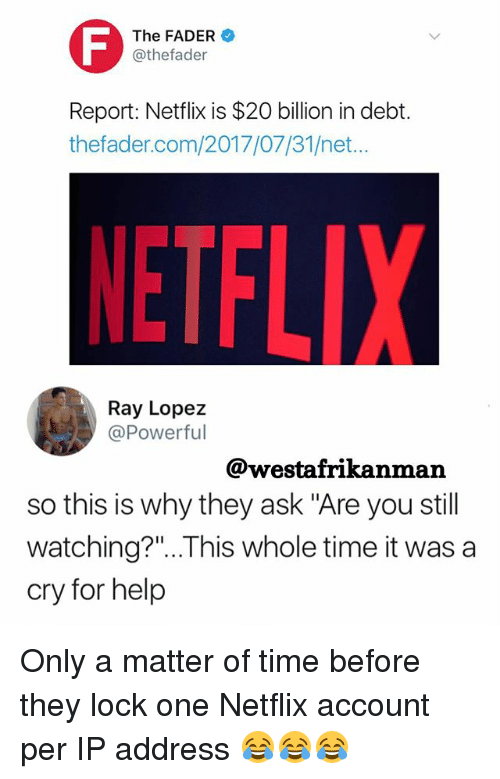 "Memes, Netflix, and Ip Address: The FADER  @thefader  Report: Netflix is $20 billion in debt.  thefader.com/2017/07/31/net...  ETFLIX  Ray Lopez  @Powerful  @westafrikanman  so this is why they ask ""Are you still  watching?""..This whole time it was a  cry for hel,p Only a matter of time before they lock one Netflix account per IP address 😂😂😂"