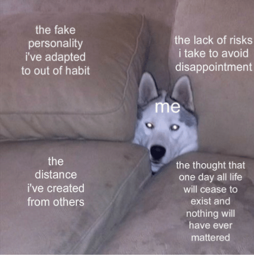 Fake, Life, and Thought: the fake  personality  i've adapted  to out of habit  the lack of risks  i take to avoid  disappointment  me  the  distance  i've created  from others  the thought that  one day all life  will cease to  exist and  nothing will  have ever  mattered