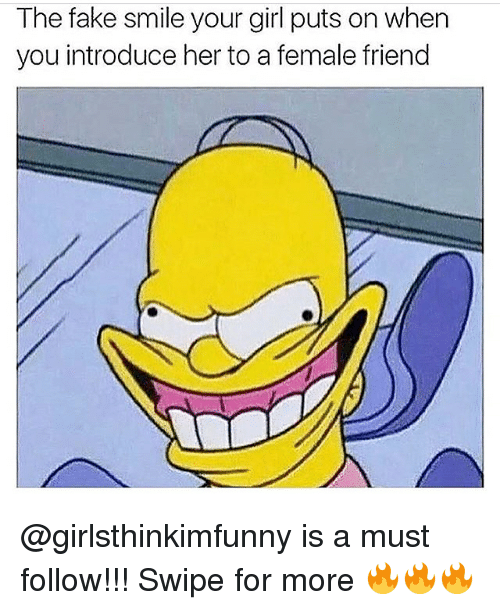 Fake, Memes, and Girl: The fake smile your girl puts on when  you introduce her to a female friend @girlsthinkimfunny is a must follow!!! Swipe for more 🔥🔥🔥