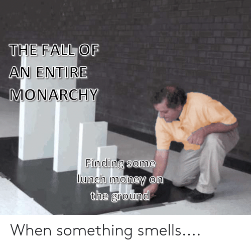 Fall, Money, and The Fall: THE FALL OF  AN ENTIRE  MONARCHY  Finding some  lunch money om  the ground When something smells....