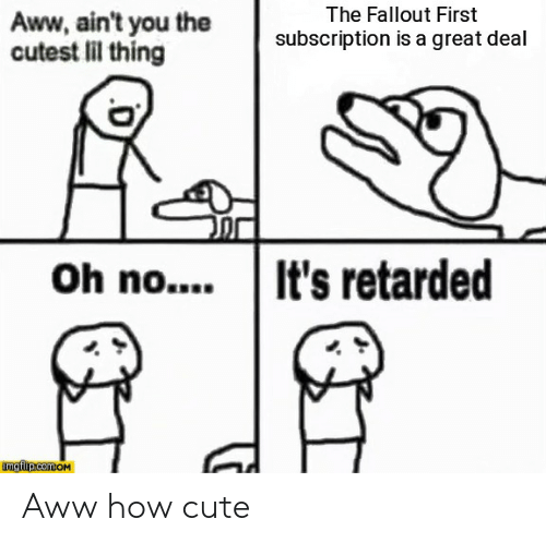 Aww, Cute, and Retarded: The Fallout First  Aww, ain't you the  cutest lil thing  subscription is a great deal  Oh no....It's retarded  imglip.com.oM Aww how cute