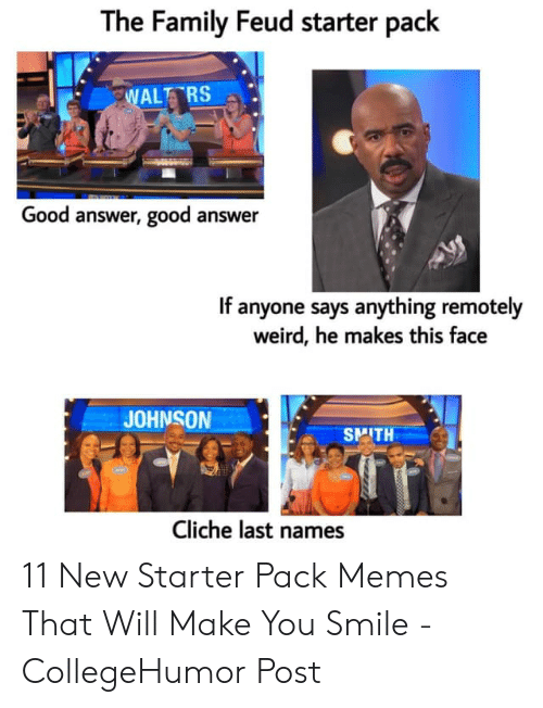 Family, Family Feud, and Memes: The Family Feud starter pack  ALT RS  Good answer, good answer  If anyone says anything remotely  weird, he makes this face  JOHNSON  SMITH  Cliche last names 11 New Starter Pack Memes That Will Make You Smile - CollegeHumor Post
