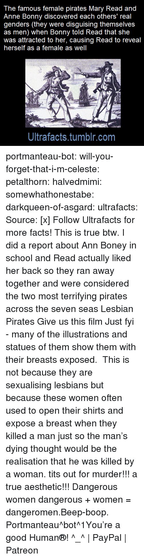 Facts, Lesbians, and School: The famous female pirates Mary Read and  Anne Bonny discovered each others' real  genders (they were disguising themselves  as men) when Bonny told Read that she  was attracted to her, causing Read to reveal  herself as a female as well  Ultrafacts.tumblr.com portmanteau-bot:  will-you-forget-that-i-m-celeste:  petalthorn: halvedmimi:  somewhathonestabe:  darkqueen-of-asgard:   ultrafacts:  Source: [x] Follow Ultrafacts for more facts!   This is true btw. I did a report about Ann Boney in school and Read actually liked her back so they ran away together and were considered the two most terrifying pirates across the seven seas   Lesbian Pirates  Give us this film  Just fyi - many of the illustrations and statues of them show them with their breasts exposed. This is not because they are sexualising lesbians but because these women often used to open their shirts and expose a breast when they killed a man just so the man's dying thought would be the realisation that he was killed by a woman.    tits out for murder!!! a true aesthetic!!!   Dangerous women   dangerous + women = dangeromen.Beep-boop. Portmanteau^bot^1You're a good Human®! ^_^ | PayPal | Patreon