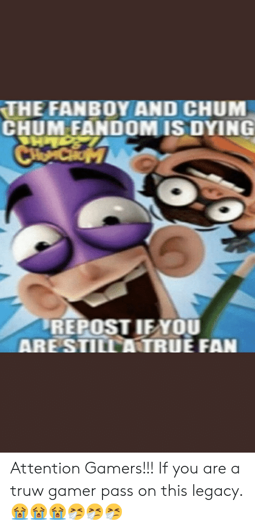 Legacy, Fandom, and Fanboy and Chum Chum: THE FANBOY AND CHUM  CHUM FANDOM IS DYING  CH CHOM  REPOST IF YOU  ARESTILL ANTRUE FAN Attention Gamers!!! If you are a truw gamer pass on this legacy. 😭😭😭🤧🤧🤧